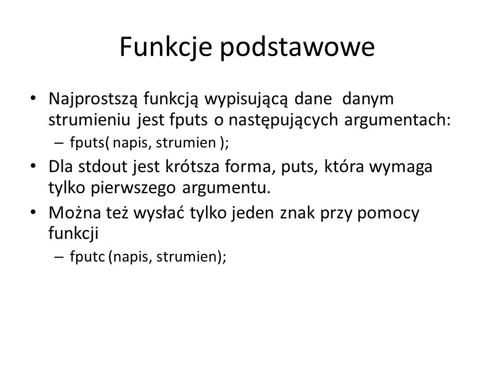 Funkcje podstawowe Najprostszą funkcją wypisującą dane danym strumieniu jest fputs o następujących argumentach: