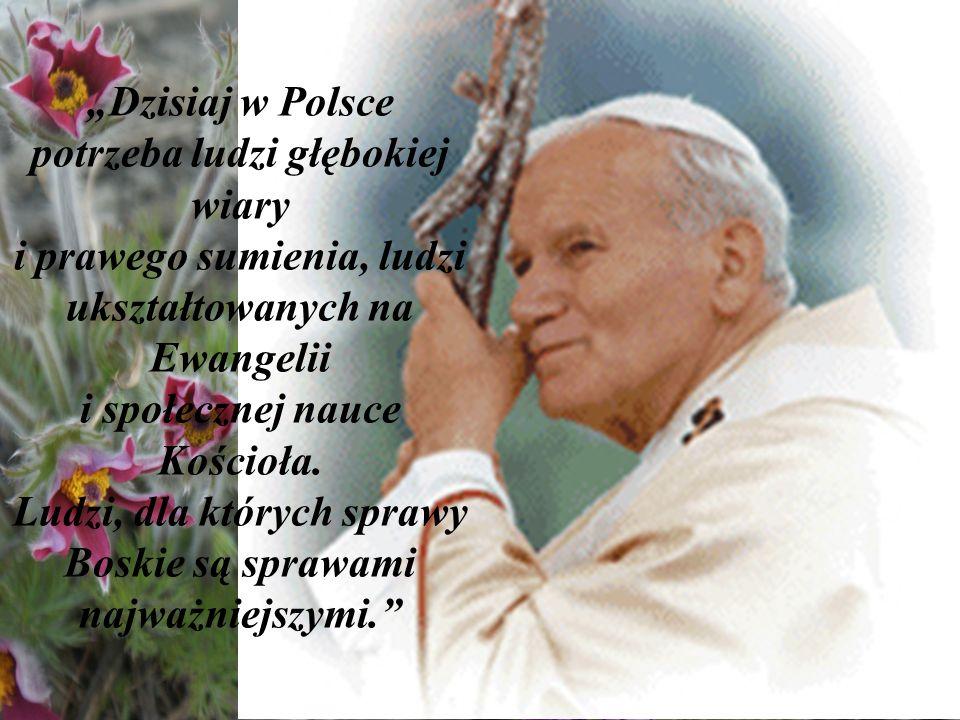 """""""Dzisiaj w Polsce potrzeba ludzi głębokiej wiary i prawego sumienia, ludzi ukształtowanych na Ewangelii i społecznej nauce Kościoła."""