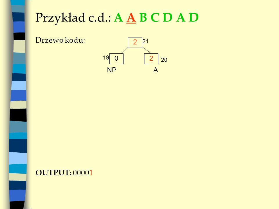 Przykład c.d.: A A B C D A D Drzewo kodu: OUTPUT: 00001 2 2 NP A 21 19