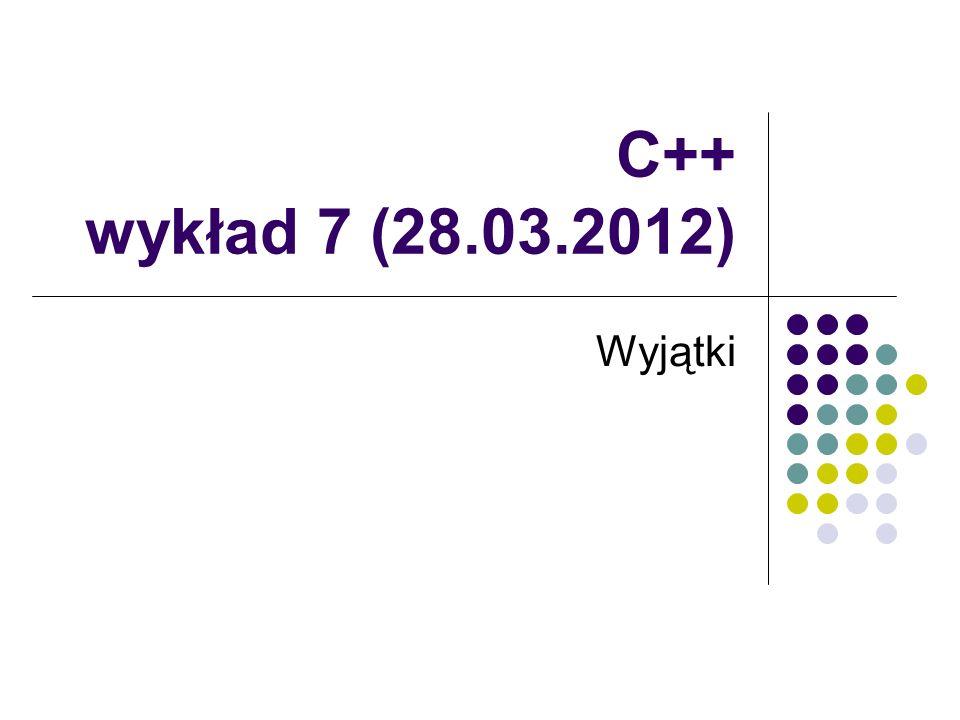 C++ wykład 7 (28.03.2012) Wyjątki