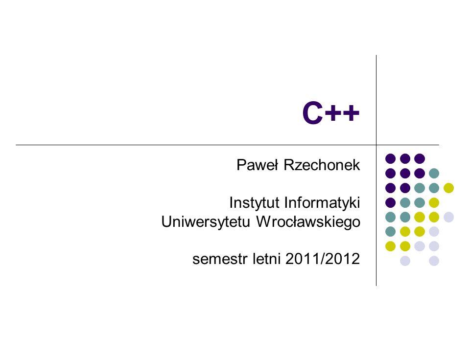 C++ Paweł Rzechonek Instytut Informatyki Uniwersytetu Wrocławskiego