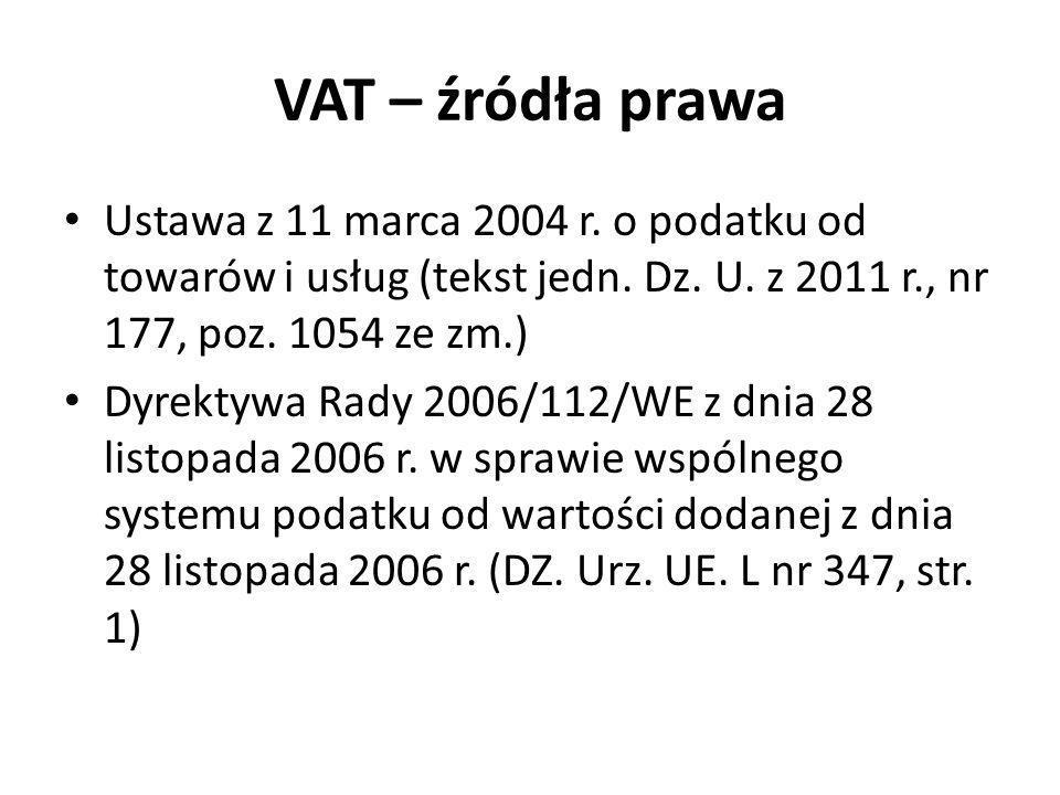 VAT – źródła prawa Ustawa z 11 marca 2004 r. o podatku od towarów i usług (tekst jedn. Dz. U. z 2011 r., nr 177, poz. 1054 ze zm.)