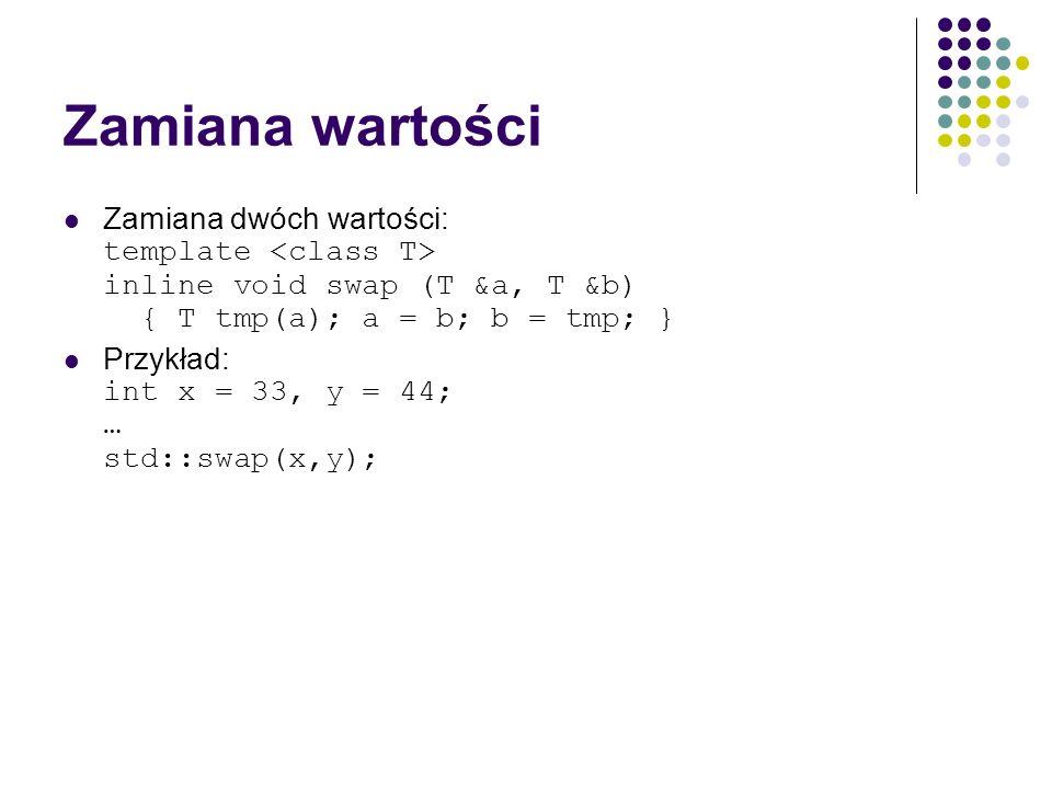 Zamiana wartości Zamiana dwóch wartości: template <class T> inline void swap (T &a, T &b) { T tmp(a); a = b; b = tmp; }