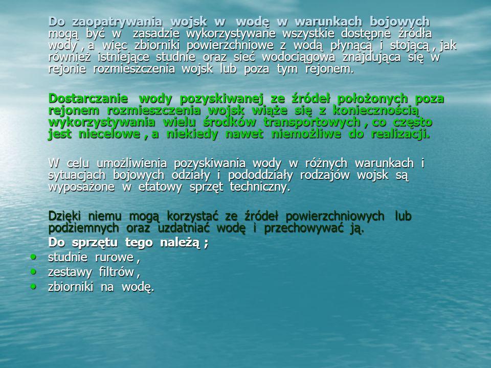 Do zaopatrywania wojsk w wodę w warunkach bojowych mogą być w zasadzie wykorzystywane wszystkie dostępne źródła wody , a więc zbiorniki powierzchniowe z wodą płynącą i stojącą , jak również istniejące studnie oraz sieć wodociągowa znajdująca się w rejonie rozmieszczenia wojsk lub poza tym rejonem.