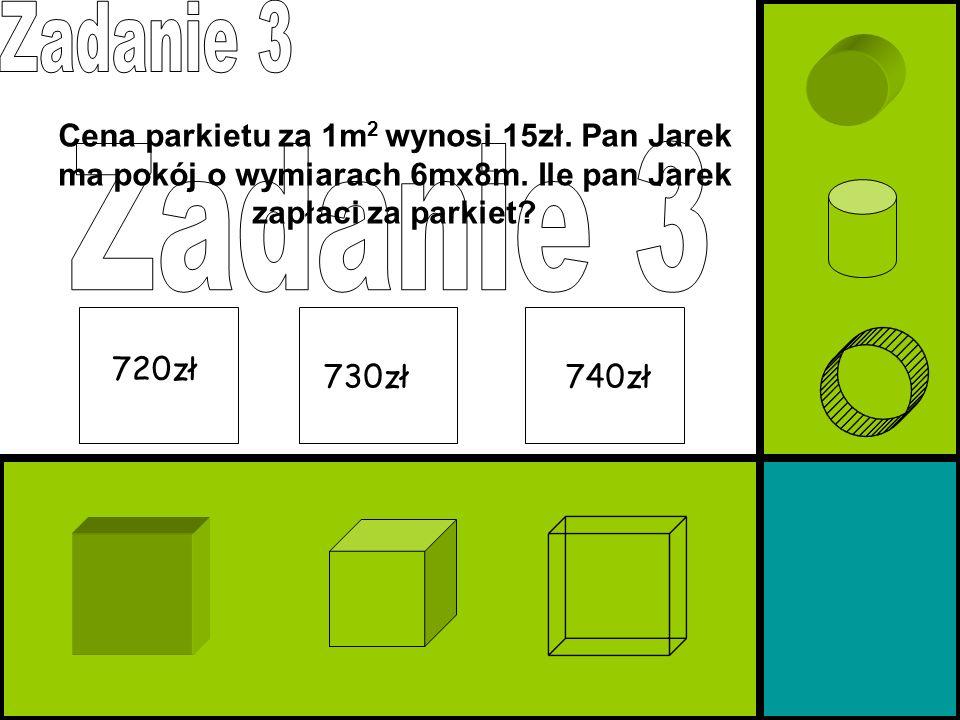 Zadanie 3 Cena parkietu za 1m2 wynosi 15zł. Pan Jarek ma pokój o wymiarach 6mx8m. Ile pan Jarek zapłaci za parkiet