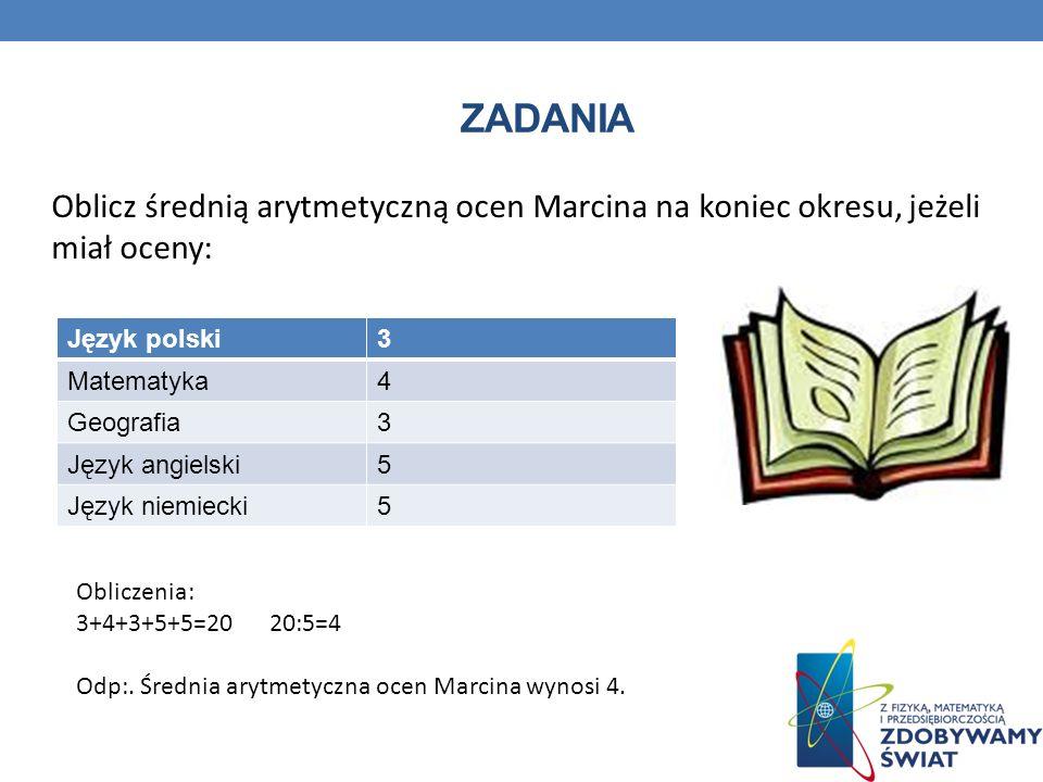 Zadania Oblicz średnią arytmetyczną ocen Marcina na koniec okresu, jeżeli miał oceny: Język polski.
