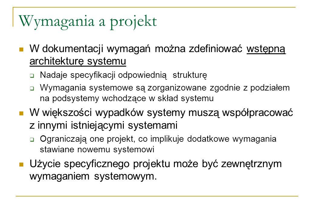 Wymagania a projekt W dokumentacji wymagań można zdefiniować wstępną architekturę systemu. Nadaje specyfikacji odpowiednią strukturę.