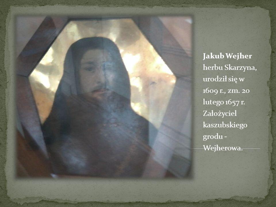 Jakub Wejher herbu Skarzyna, urodził się w 1609 r. , zm