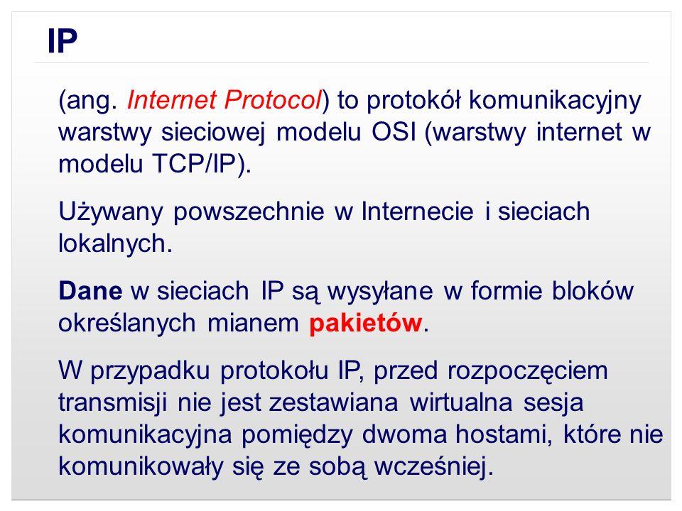 IP(ang. Internet Protocol) to protokół komunikacyjny warstwy sieciowej modelu OSI (warstwy internet w modelu TCP/IP).