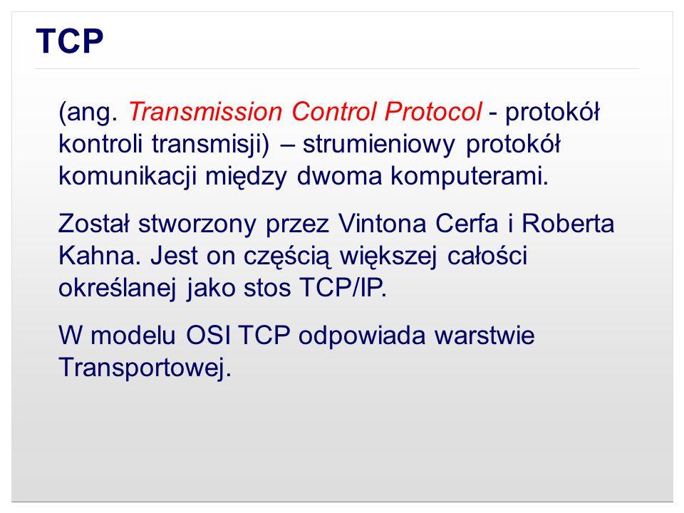 TCP(ang. Transmission Control Protocol - protokół kontroli transmisji) – strumieniowy protokół komunikacji między dwoma komputerami.