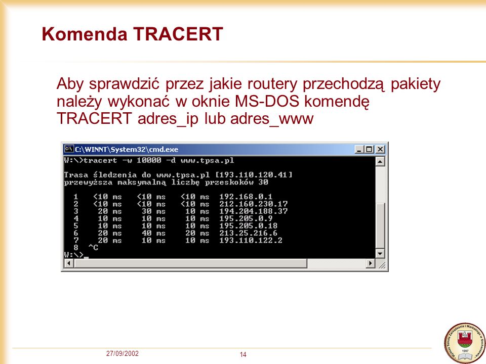 Komenda TRACERT Aby sprawdzić przez jakie routery przechodzą pakiety należy wykonać w oknie MS-DOS komendę TRACERT adres_ip lub adres_www.