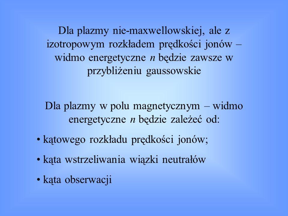 Dla plazmy nie-maxwellowskiej, ale z izotropowym rozkładem prędkości jonów – widmo energetyczne n będzie zawsze w przybliżeniu gaussowskie