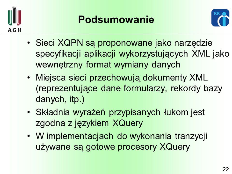 Podsumowanie Sieci XQPN są proponowane jako narzędzie specyfikacji aplikacji wykorzystujących XML jako wewnętrzny format wymiany danych.