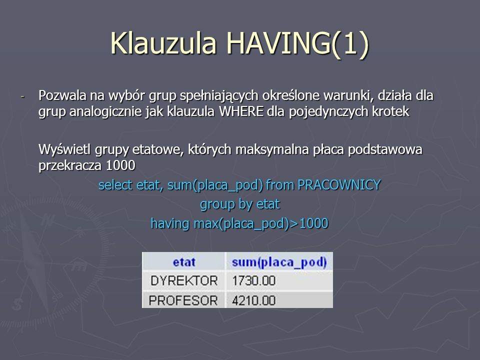 Klauzula HAVING(1) Pozwala na wybór grup spełniających określone warunki, działa dla grup analogicznie jak klauzula WHERE dla pojedynczych krotek.