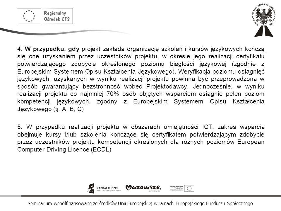 4. W przypadku, gdy projekt zakłada organizację szkoleń i kursów językowych kończą się one uzyskaniem przez uczestników projektu, w okresie jego realizacji certyfikatu potwierdzającego zdobycie określonego poziomu biegłości językowej (zgodnie z Europejskim Systemem Opisu Kształcenia Językowego). Weryfikacja poziomu osiągnięć językowych, uzyskanych w wyniku realizacji projektu powinna być przeprowadzona w sposób gwarantujący bezstronność wobec Projektodawcy. Jednocześnie, w wyniku realizacji projektu co najmniej 70% osób objętych wsparciem osiągnie pełen poziom kompetencji językowych, zgodny z Europejskim Systemem Opisu Kształcenia Językowego (tj. A, B, C)