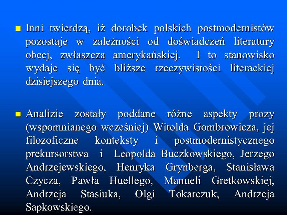 Inni twierdzą, iż dorobek polskich postmodernistów pozostaje w zależności od doświadczeń literatury obcej, zwłaszcza amerykańskiej. I to stanowisko wydaje się być bliższe rzeczywistości literackiej dzisiejszego dnia.