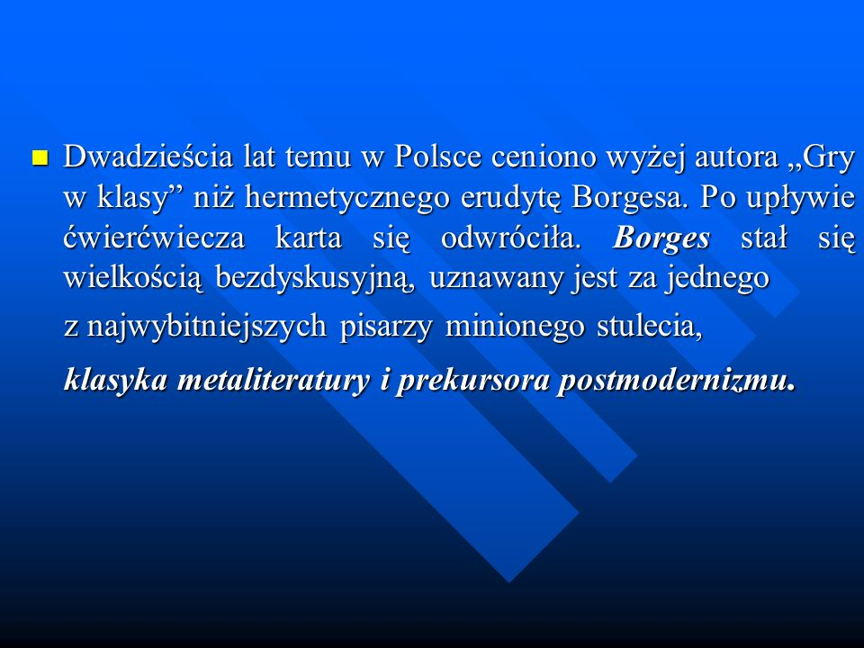 """Dwadzieścia lat temu w Polsce ceniono wyżej autora """"Gry w klasy niż hermetycznego erudytę Borgesa. Po upływie ćwierćwiecza karta się odwróciła. Borges stał się wielkością bezdyskusyjną, uznawany jest za jednego"""