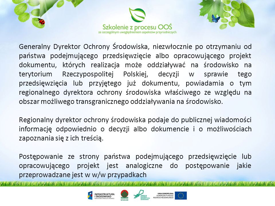 Generalny Dyrektor Ochrony Środowiska, niezwłocznie po otrzymaniu od państwa podejmującego przedsięwzięcie albo opracowującego projekt dokumentu, których realizacja może oddziaływać na środowisko na terytorium Rzeczypospolitej Polskiej, decyzji w sprawie tego przedsięwzięcia lub przyjętego już dokumentu, powiadamia o tym regionalnego dyrektora ochrony środowiska właściwego ze względu na obszar możliwego transgranicznego oddziaływania na środowisko.