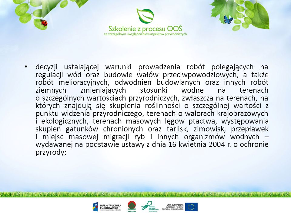decyzji ustalającej warunki prowadzenia robót polegających na regulacji wód oraz budowie wałów przeciwpowodziowych, a także robót melioracyjnych, odwodnień budowlanych oraz innych robót ziemnych zmieniających stosunki wodne na terenach o szczególnych wartościach przyrodniczych, zwłaszcza na terenach, na których znajdują się skupienia roślinności o szczególnej wartości z punktu widzenia przyrodniczego, terenach o walorach krajobrazowych i ekologicznych, terenach masowych lęgów ptactwa, występowania skupień gatunków chronionych oraz tarlisk, zimowisk, przepławek i miejsc masowej migracji ryb i innych organizmów wodnych – wydawanej na podstawie ustawy z dnia 16 kwietnia 2004 r.