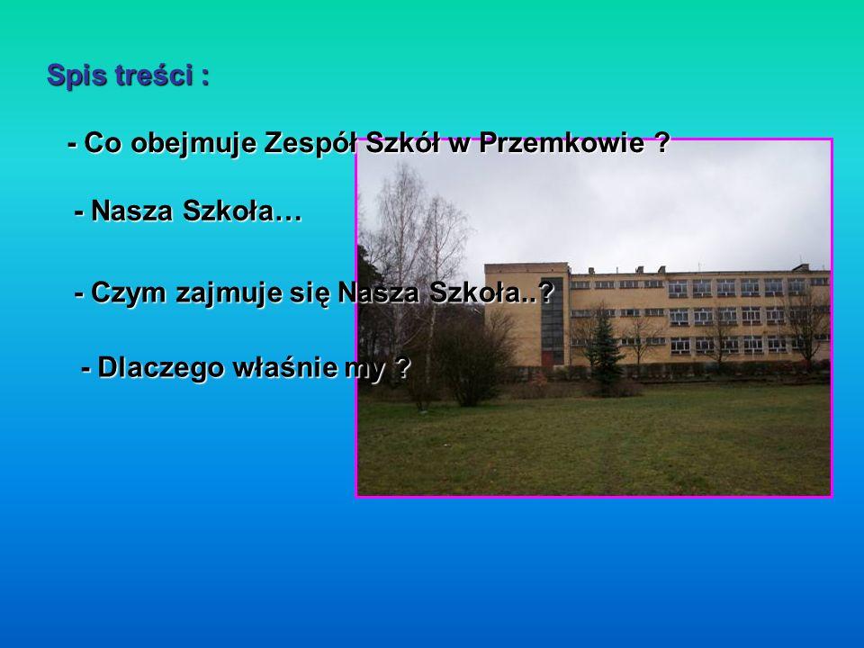 Spis treści : - Co obejmuje Zespół Szkół w Przemkowie - Nasza Szkoła… - Czym zajmuje się Nasza Szkoła..