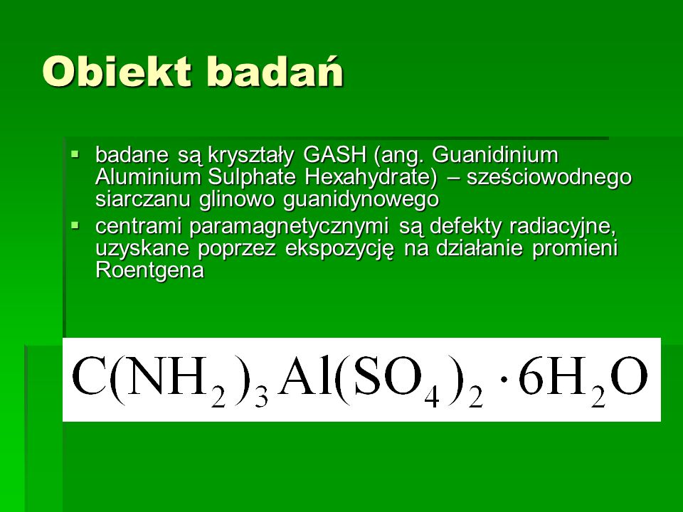 Obiekt badań badane są kryształy GASH (ang. Guanidinium Aluminium Sulphate Hexahydrate) – sześciowodnego siarczanu glinowo guanidynowego.