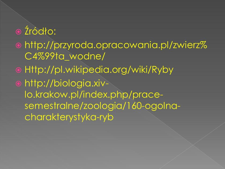 Źródło: http://przyroda.opracowania.pl/zwierz%C4%99ta_wodne/ Http://pl.wikipedia.org/wiki/Ryby.