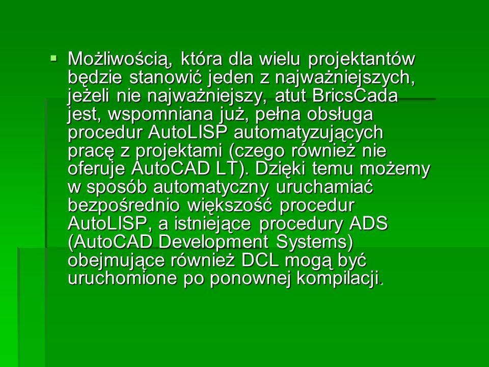 Możliwością, która dla wielu projektantów będzie stanowić jeden z najważniejszych, jeżeli nie najważniejszy, atut BricsCada jest, wspomniana już, pełna obsługa procedur AutoLISP automatyzujących pracę z projektami (czego również nie oferuje AutoCAD LT).