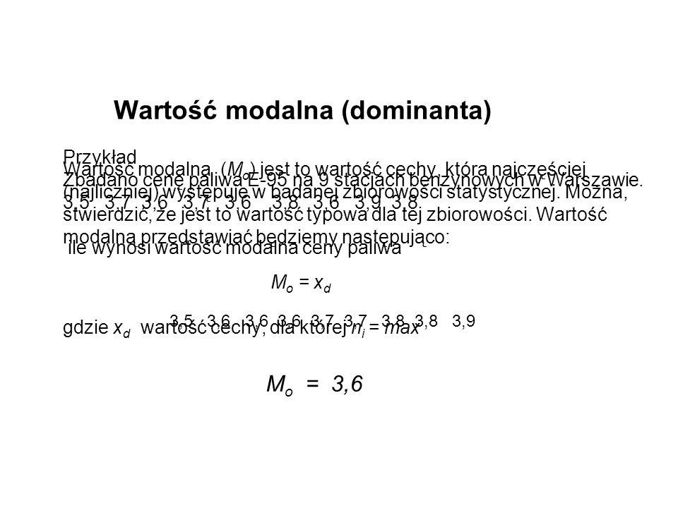 Wartość modalna (dominanta) Wartość modalna (Mo) jest to wartość cechy, która najczęściej (najliczniej) występuje w badanej zbiorowości statystycznej. Można, stwierdzić, że jest to wartość typowa dla tej zbiorowości. Wartość modalną przedstawiać będziemy następująco: Mo = xd gdzie xd wartość cechy, dla której ni = max