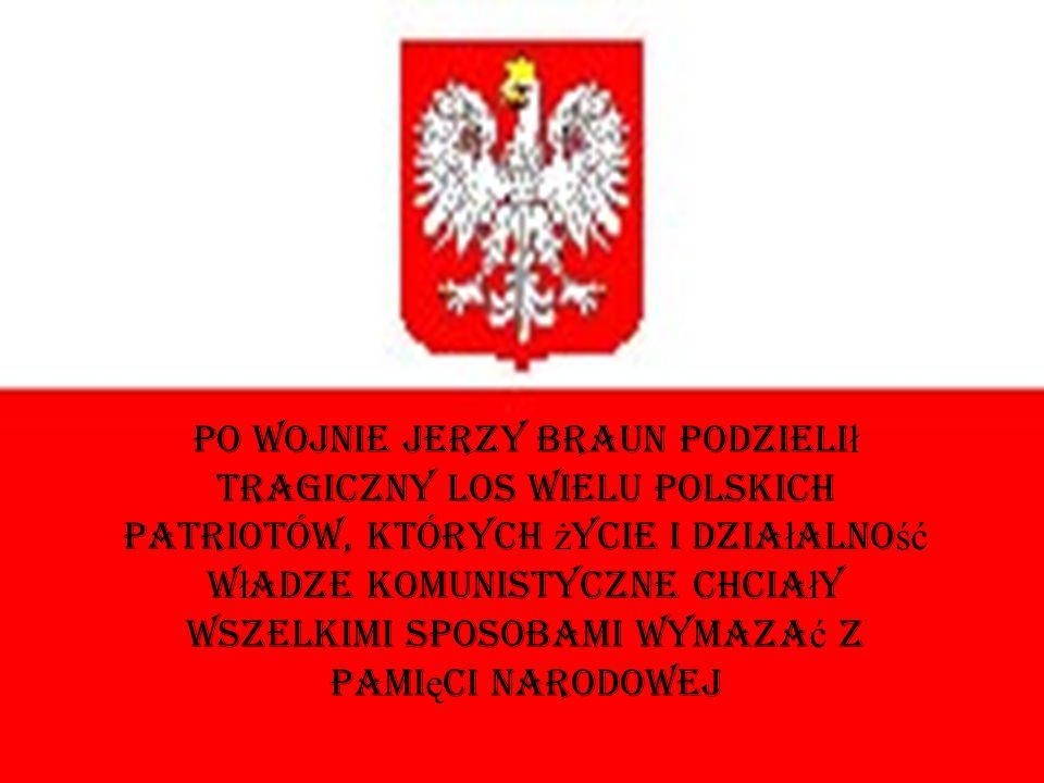 Po wojnie Jerzy Braun podzielił tragiczny los wielu polskich patriotów, których życie i działalność władze komunistyczne chciały wszelkimi sposobami wymazać z pamięci narodowej