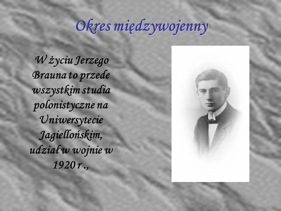 Okres międzywojenny W życiu Jerzego Brauna to przede wszystkim studia polonistyczne na Uniwersytecie Jagiellońskim, udział w wojnie w 1920 r .,