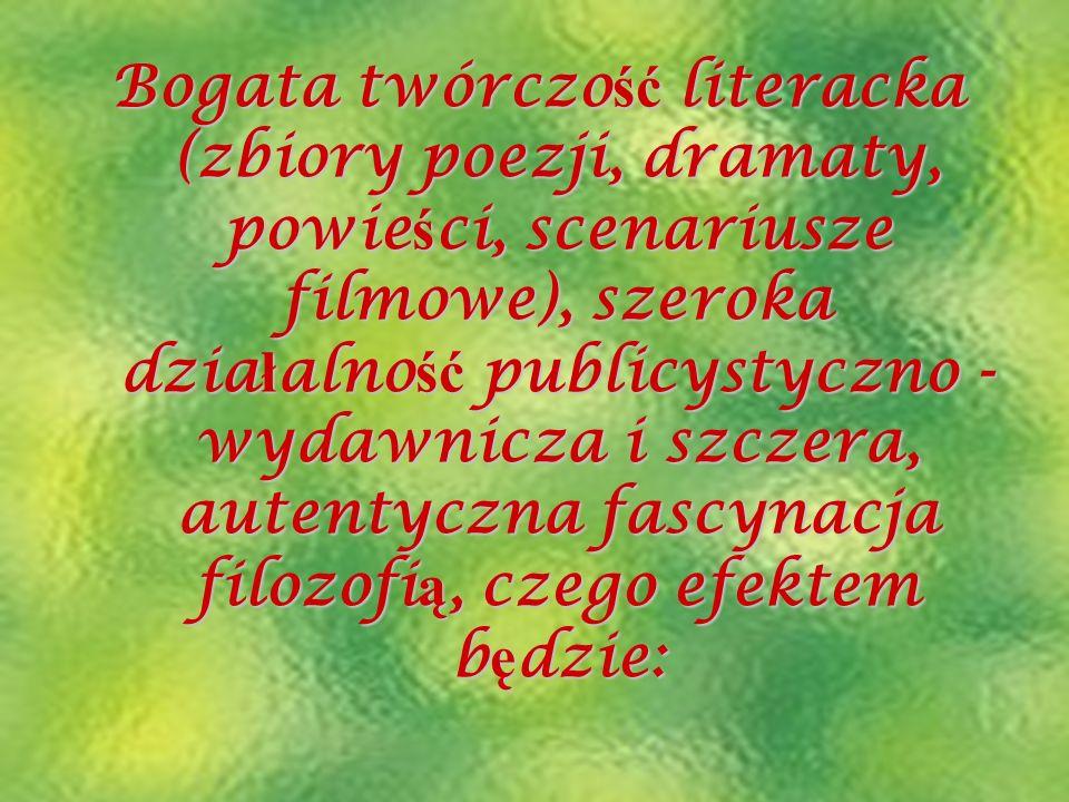 Bogata twórczość literacka (zbiory poezji, dramaty, powieści, scenariusze filmowe), szeroka działalność publicystyczno - wydawnicza i szczera, autentyczna fascynacja filozofią, czego efektem będzie: