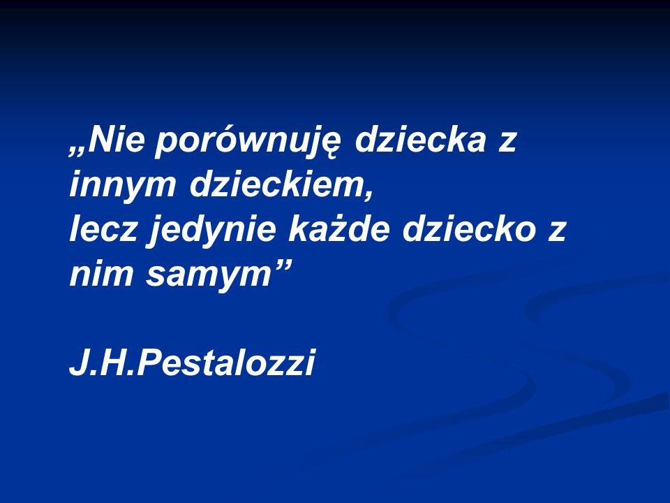 """""""Nie porównuję dziecka z innym dzieckiem, lecz jedynie każde dziecko z nim samym J.H.Pestalozzi"""
