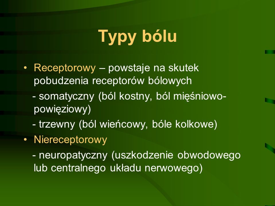 Typy bólu Receptorowy – powstaje na skutek pobudzenia receptorów bólowych. - somatyczny (ból kostny, ból mięśniowo-powięziowy)