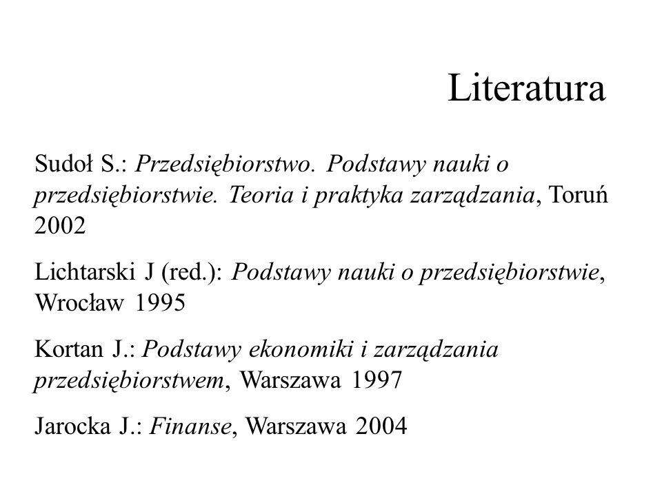 Literatura Sudoł S.: Przedsiębiorstwo. Podstawy nauki o przedsiębiorstwie. Teoria i praktyka zarządzania, Toruń 2002.