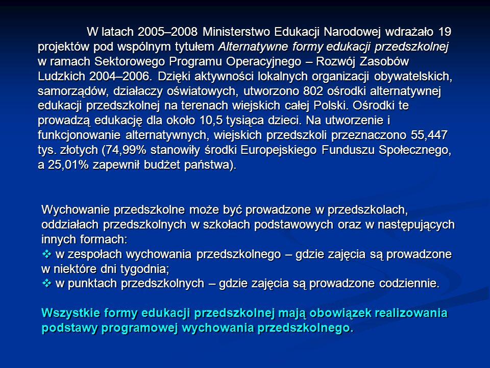W latach 2005–2008 Ministerstwo Edukacji Narodowej wdrażało 19 projektów pod wspólnym tytułem Alternatywne formy edukacji przedszkolnej w ramach Sektorowego Programu Operacyjnego – Rozwój Zasobów Ludzkich 2004–2006. Dzięki aktywności lokalnych organizacji obywatelskich, samorządów, działaczy oświatowych, utworzono 802 ośrodki alternatywnej edukacji przedszkolnej na terenach wiejskich całej Polski. Ośrodki te prowadzą edukację dla około 10,5 tysiąca dzieci. Na utworzenie i funkcjonowanie alternatywnych, wiejskich przedszkoli przeznaczono 55,447 tys. złotych (74,99% stanowiły środki Europejskiego Funduszu Społecznego, a 25,01% zapewnił budżet państwa).