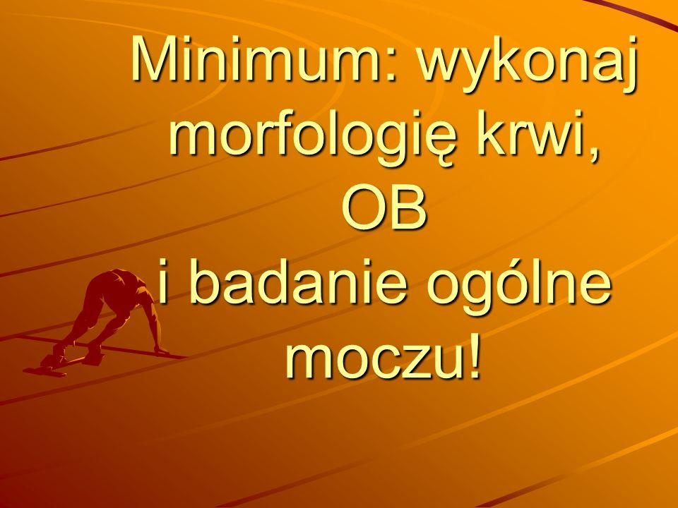 Minimum: wykonaj morfologię krwi, OB i badanie ogólne moczu!
