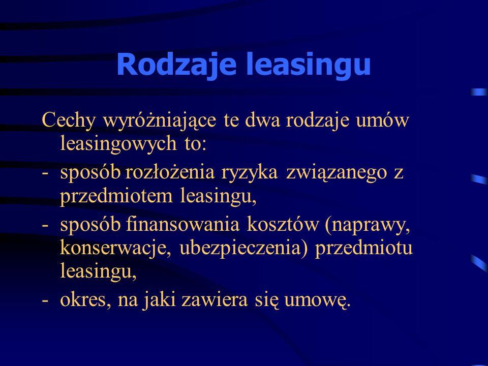 Rodzaje leasingu Cechy wyróżniające te dwa rodzaje umów leasingowych to: sposób rozłożenia ryzyka związanego z przedmiotem leasingu,