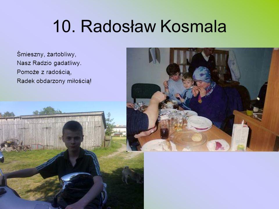 10. Radosław Kosmala Śmieszny, żartobliwy, Nasz Radzio gadatliwy.