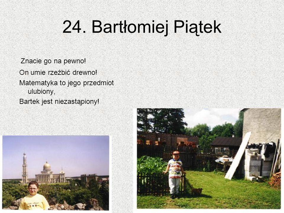 24. Bartłomiej Piątek Znacie go na pewno! On umie rzeźbić drewno!
