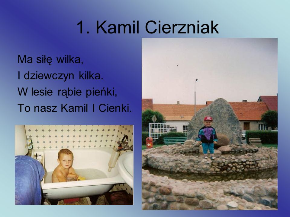 1. Kamil Cierzniak Ma siłę wilka, I dziewczyn kilka.