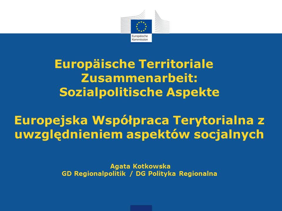Europäische Territoriale Zusammenarbeit: Sozialpolitische Aspekte Europejska Współpraca Terytorialna z uwzględnieniem aspektów socjalnych Agata Kotkowska GD Regionalpolitik / DG Polityka Regionalna