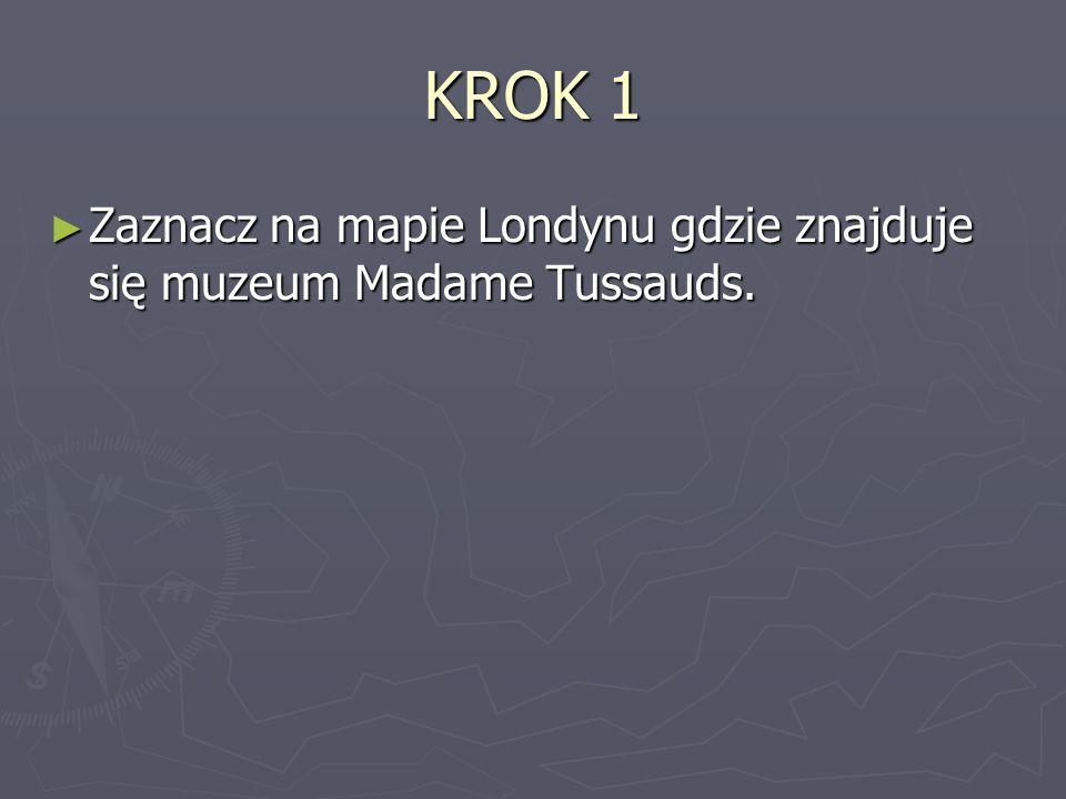KROK 1 Zaznacz na mapie Londynu gdzie znajduje się muzeum Madame Tussauds.