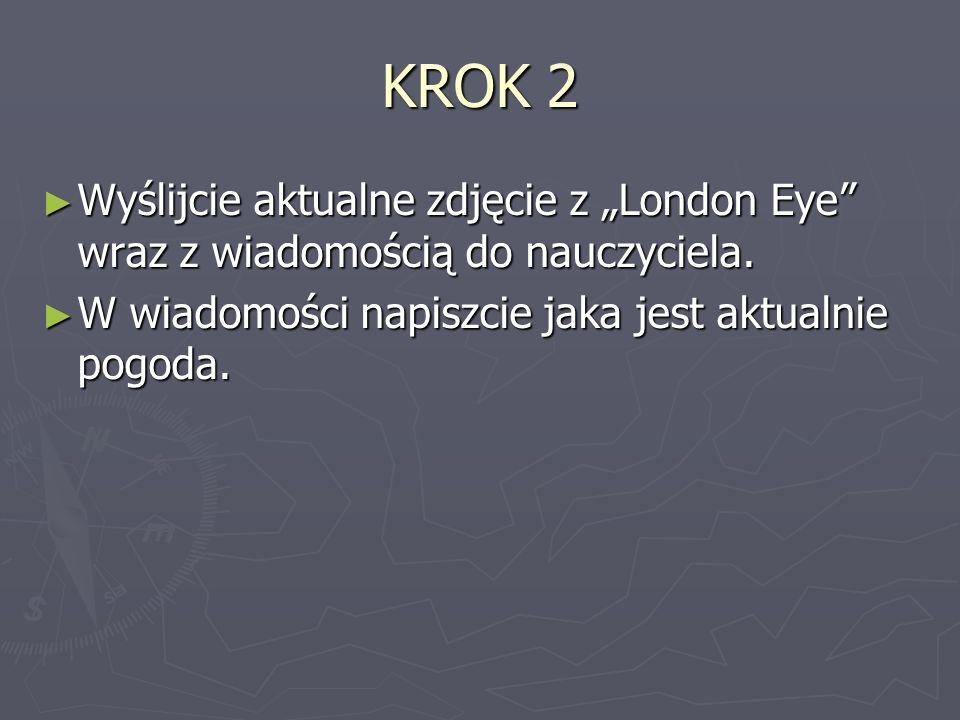 """KROK 2Wyślijcie aktualne zdjęcie z """"London Eye wraz z wiadomością do nauczyciela."""