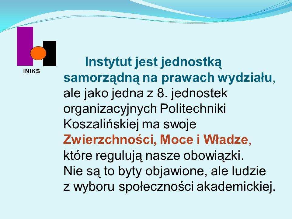 Instytut jest jednostką samorządną na prawach wydziału, ale jako jedna z 8. jednostek organizacyjnych Politechniki Koszalińskiej ma swoje Zwierzchności, Moce i Władze, które regulują nasze obowiązki. Nie są to byty objawione, ale ludzie z wyboru społeczności akademickiej.