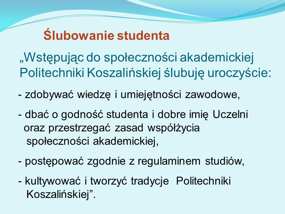 """Ślubowanie studenta""""Wstępując do społeczności akademickiej Politechniki Koszalińskiej ślubuję uroczyście:"""