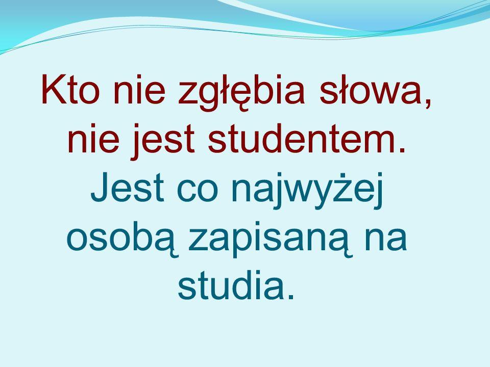 Kto nie zgłębia słowa, nie jest studentem