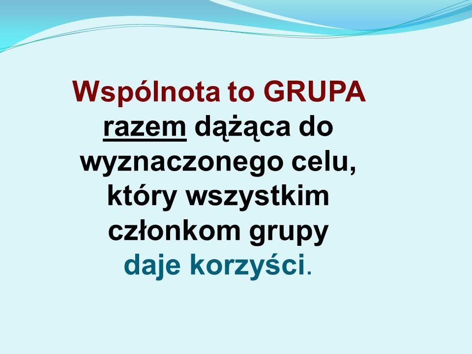 Wspólnota to GRUPA razem dążąca do wyznaczonego celu, który wszystkim członkom grupy daje korzyści.
