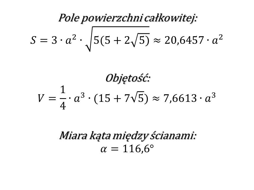 Pole powierzchni całkowitej: 𝑆=3∙ 𝑎 2 ∙ 5(5+2 5) ≈20,6457 ∙𝑎 2 Objętość: 𝑉= 1 4 ∙ 𝑎 3 ∙(15+7 5 )≈7,6613∙ 𝑎 3 Miara kąta między ścianami: 𝛼=116,6°