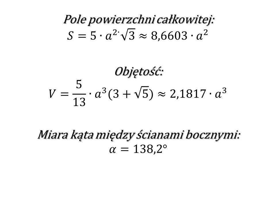 Pole powierzchni całkowitej: 𝑆=5∙ 𝑎 2∙ 3 ≈8,6603 ∙𝑎 2 Objętość: 𝑉= 5 13 ∙ 𝑎 3 (3+ 5 )≈2,1817∙ 𝑎 3 Miara kąta między ścianami bocznymi: 𝛼=138,2°