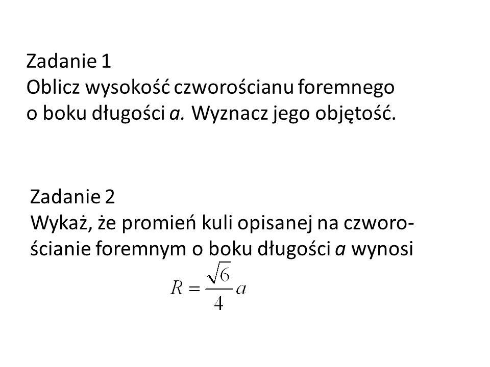 Zadanie 1 Oblicz wysokość czworościanu foremnego o boku długości a. Wyznacz jego objętość. Zadanie 2.